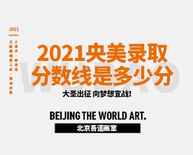 2021央美文化课-专业课录取分数线是多少分
